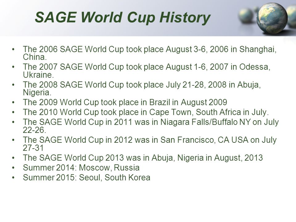 SAGE World Cup History The 2006 SAGE World Cup took place August 3-6, 2006 in Shanghai, China. The 2007 SAGE World Cup took place August 1-6, 2007 in