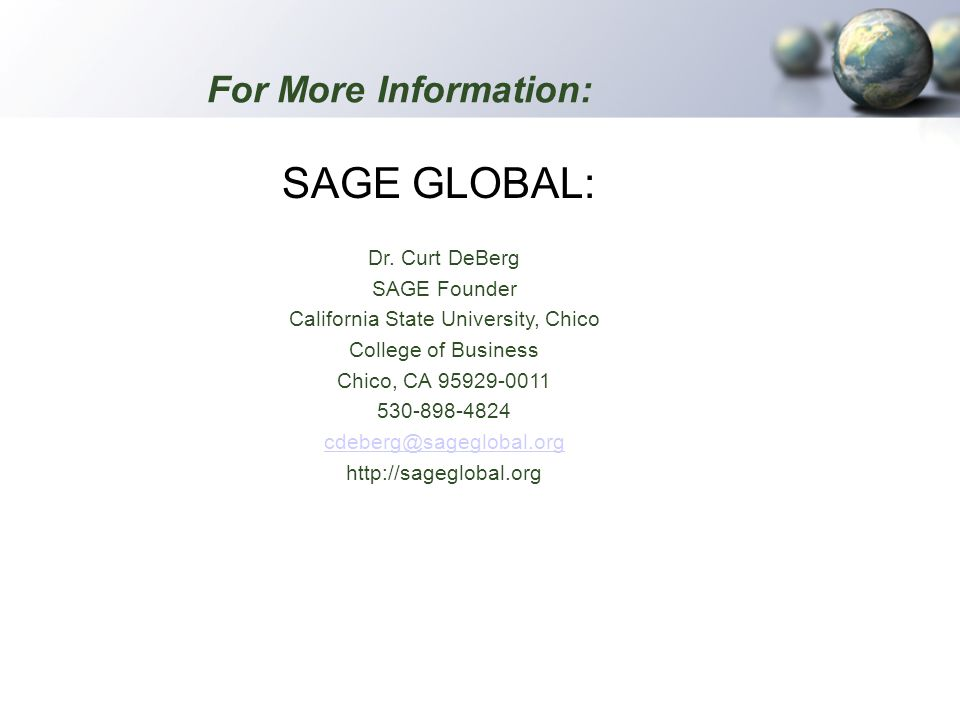 For More Information: SAGE GLOBAL: Dr. Curt DeBerg SAGE Founder California State University, Chico College of Business Chico, CA 95929-0011 530-898-48
