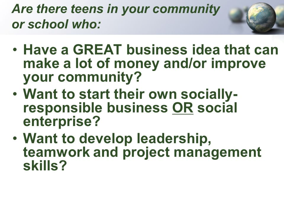 Are there teens in your community or school who: Have a GREAT business idea that can make a lot of money and/or improve your community? Want to start