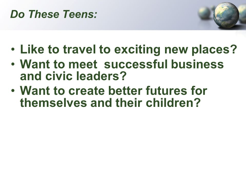 Do These Teens: Like to travel to exciting new places? Want to meet successful business and civic leaders? Want to create better futures for themselve