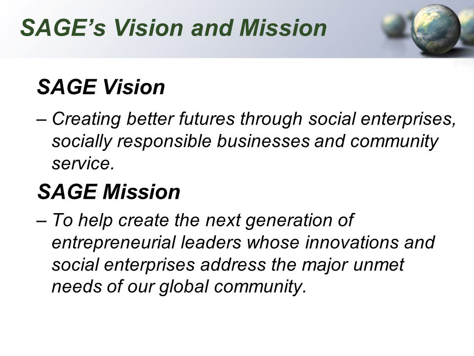 SAGEs Vision and Mission SAGE Vision –Creating better futures through social enterprises, socially responsible businesses and community service. SAGE