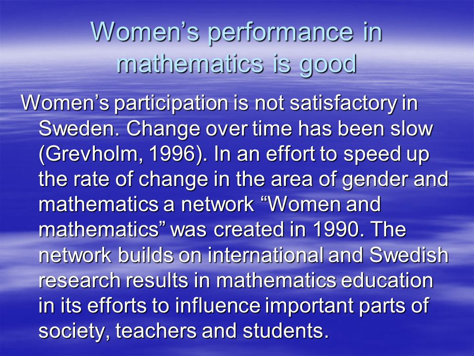 Womens performance in mathematics is good Womens participation is not satisfactory in Sweden. Change over time has been slow (Grevholm, 1996). In an e