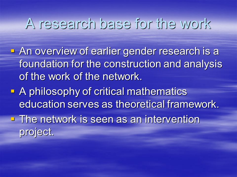 A research base for the work An overview of earlier gender research is a foundation for the construction and analysis of the work of the network. An o