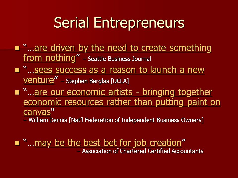 Serial Entrepreneurs …are driven by the need to create something from nothing – Seattle Business Journal …are driven by the need to create something from nothing – Seattle Business Journalare driven by the need to create something from nothingare driven by the need to create something from nothing …sees success as a reason to launch a new venture – Stephen Berglas [UCLA] …sees success as a reason to launch a new venture – Stephen Berglas [UCLA]sees success as a reason to launch a new venturesees success as a reason to launch a new venture …are our economic artists - bringing together economic resources rather than putting paint on canvas – William Dennis [Natl Federation of Independent Business Owners] …are our economic artists - bringing together economic resources rather than putting paint on canvas – William Dennis [Natl Federation of Independent Business Owners]are our economic artists - bringing together economic resources rather than putting paint on canvasare our economic artists - bringing together economic resources rather than putting paint on canvas …may be the best bet for job creation – Association of Chartered Certified Accountants …may be the best bet for job creation – Association of Chartered Certified Accountantsmay be the best bet for job creationmay be the best bet for job creation