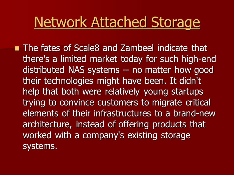 Network Attached Storage Network Attached Storage The fates of Scale8 and Zambeel indicate that there s a limited market today for such high-end distributed NAS systems -- no matter how good their technologies might have been.