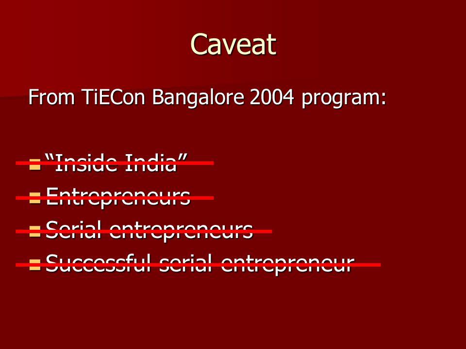 Caveat From TiECon Bangalore 2004 program: Inside India Inside India Entrepreneurs Entrepreneurs Serial entrepreneurs Serial entrepreneurs Successful serial entrepreneur Successful serial entrepreneur