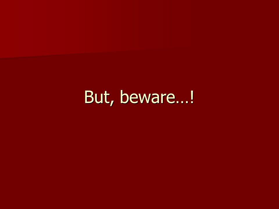 But, beware…!