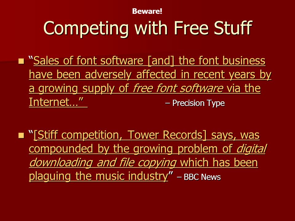 Competing with Free Stuff Sales of font software [and] the font business have been adversely affected in recent years by a growing supply of free font software via the Internet… – Precision TypeSales of font software [and] the font business have been adversely affected in recent years by a growing supply of free font software via the Internet… – Precision TypeSales of font software [and] the font business have been adversely affected in recent years by a growing supply of free font software via the Internet… Sales of font software [and] the font business have been adversely affected in recent years by a growing supply of free font software via the Internet… [Stiff competition, Tower Records] says, was compounded by the growing problem of digital downloading and file copying which has been plaguing the music industry – BBC News[Stiff competition, Tower Records] says, was compounded by the growing problem of digital downloading and file copying which has been plaguing the music industry – BBC News[Stiff competition, Tower Records] says, was compounded by the growing problem of digital downloading and file copying which has been plaguing the music industry[Stiff competition, Tower Records] says, was compounded by the growing problem of digital downloading and file copying which has been plaguing the music industry Beware!