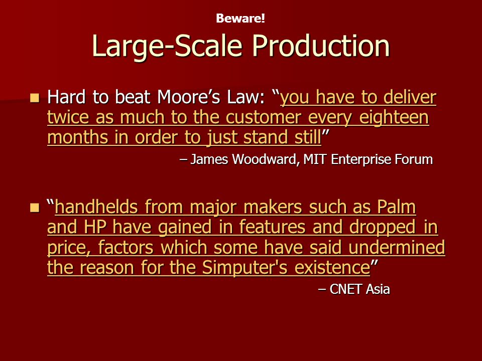 Large-Scale Production Hard to beat Moores Law: you have to deliver twice as much to the customer every eighteen months in order to just stand still – James Woodward, MIT Enterprise Forum Hard to beat Moores Law: you have to deliver twice as much to the customer every eighteen months in order to just stand still – James Woodward, MIT Enterprise Forumyou have to deliver twice as much to the customer every eighteen months in order to just stand stillyou have to deliver twice as much to the customer every eighteen months in order to just stand still handhelds from major makers such as Palm and HP have gained in features and dropped in price, factors which some have said undermined the reason for the Simputer s existence – CNET Asiahandhelds from major makers such as Palm and HP have gained in features and dropped in price, factors which some have said undermined the reason for the Simputer s existence – CNET Asiahandhelds from major makers such as Palm and HP have gained in features and dropped in price, factors which some have said undermined the reason for the Simputer s existencehandhelds from major makers such as Palm and HP have gained in features and dropped in price, factors which some have said undermined the reason for the Simputer s existence Beware!