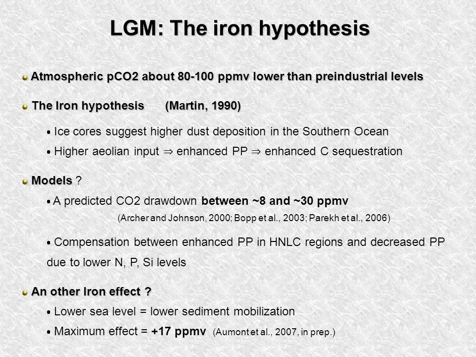 LGM: The iron hypothesis Atmospheric pCO2 about 80-100 ppmv lower than preindustrial levels Atmospheric pCO2 about 80-100 ppmv lower than preindustrial levels The Iron hypothesis (Martin, 1990) Ice cores suggest higher dust deposition in the Southern Ocean Higher aeolian input enhanced PP enhanced C sequestration Models Models .