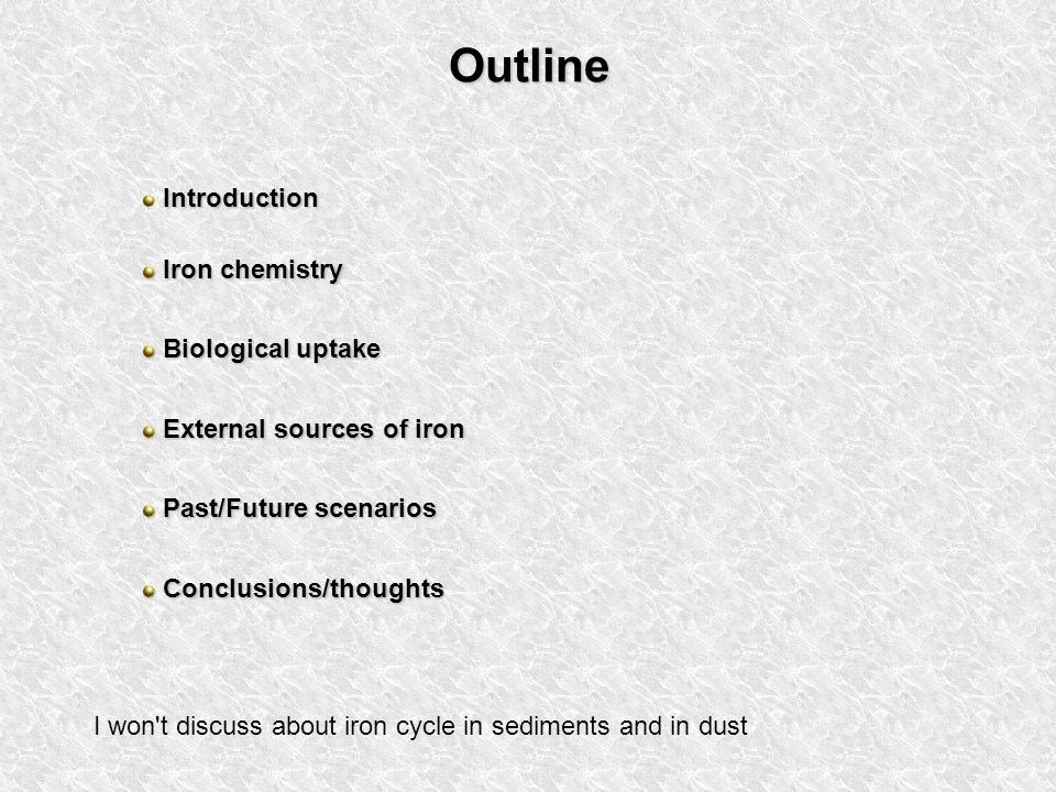 Outline Introduction Iron chemistry Iron chemistry Biological uptake Biological uptake External sources of iron External sources of iron Past/Future scenarios Past/Future scenarios Conclusions/thoughts Conclusions/thoughts I won t discuss about iron cycle in sediments and in dust