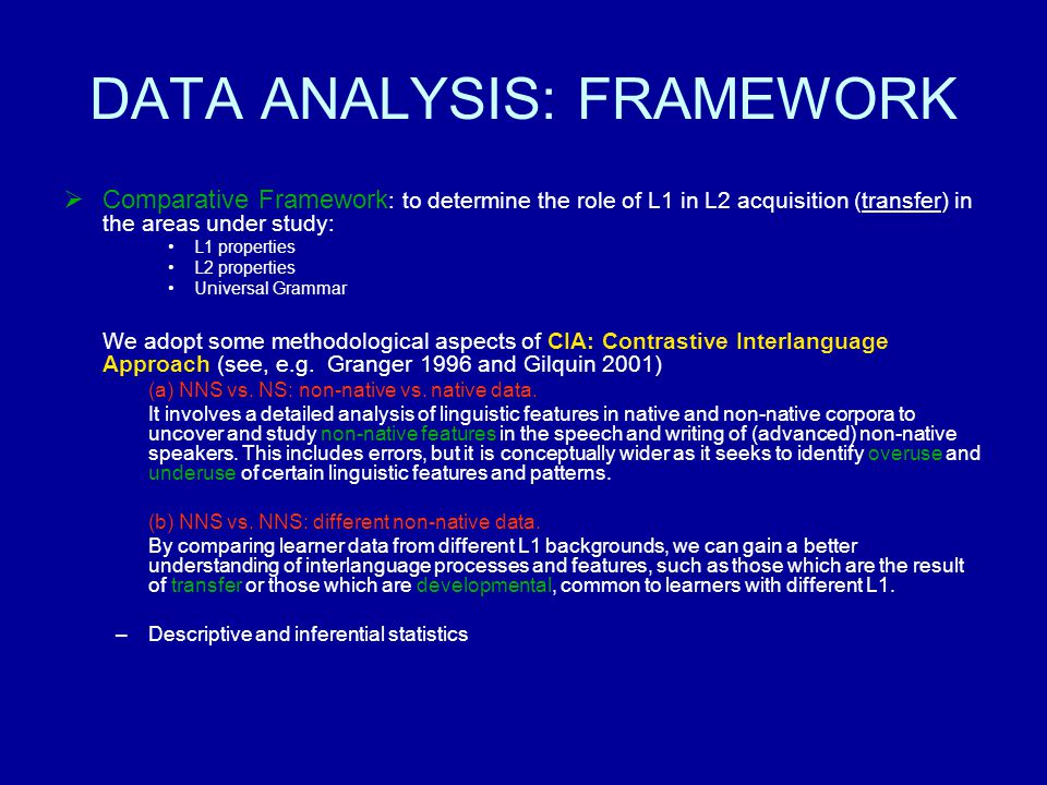 DATA ANALYSIS: FRAMEWORK Comparative Framework : to determine the role of L1 in L2 acquisition (transfer) in the areas under study: L1 properties L2 properties Universal Grammar We adopt some methodological aspects of CIA: Contrastive Interlanguage Approach (see, e.g.
