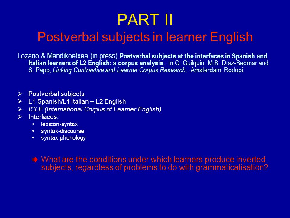 PART II Postverbal subjects in learner English Lozano & Mendikoetxea (in press) Postverbal subjects at the interfaces in Spanish and Italian learners of L2 English: a corpus analysis.