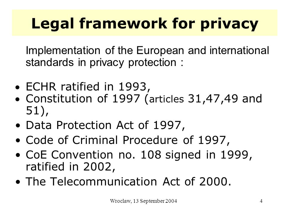 Wroclaw, 13 September 20044 Legal framework for privacy Implementation of the European and international standards in privacy protection : ECHR ratified in 1993, Constitution of 1997 ( articles 31,47,49 and 51), Data Protection Act of 1997, Code of Criminal Procedure of 1997, CoE Convention no.