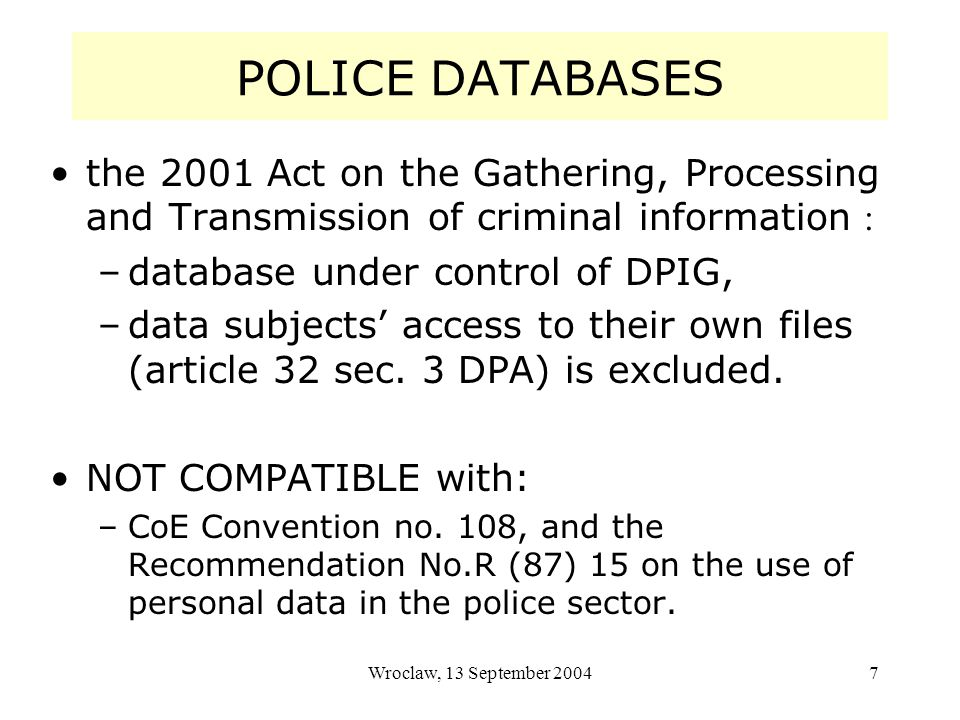 Wroclaw, 13 September 20047 POLICE DATABASES the 2001 Act on the Gathering, Processing and Transmission of criminal information : –database under control of DPIG, –data subjects access to their own files (article 32 sec.