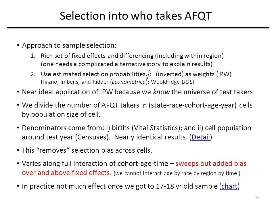 Selection into who takes AFQT Approach to sample selection: 1.Rich set of fixed effects and differencing (including within region) (one needs a complicated alternative story to explain results) 2.Use estimated selection probabilities, (inverted) as weights (IPW) Hirano, Imbens, and Ridder (Econometrica); Wooldridge (JOE) Near ideal application of IPW because we know the universe of test takers We divide the number of AFQT takers in (state-race-cohort-age-year) cells by population size of cell.