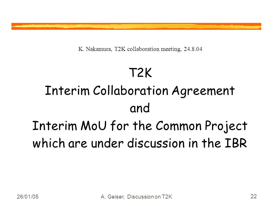 26/01/05A. Geiser, Discussion on T2K 22 T2K Interim Collaboration Agreement and Interim MoU for the Common Project which are under discussion in the I