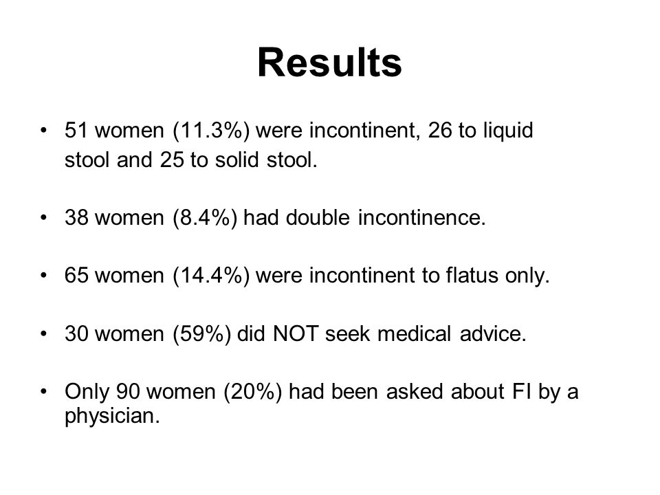 Results 51 women (11.3%) were incontinent, 26 to liquid stool and 25 to solid stool. 38 women (8.4%) had double incontinence. 65 women (14.4%) were in