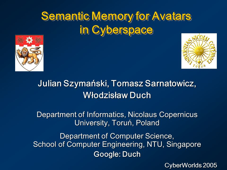Semantic Memory for Avatars in Cyberspace Julian Szymański, Tomasz Sarnatowicz, Włodzisław Duch Department of Informatics, Nicolaus Copernicus University, Toruń, Poland Department of Computer Science, School of Computer Engineering, NTU, Singapore Google: Duch CyberWorlds 2005