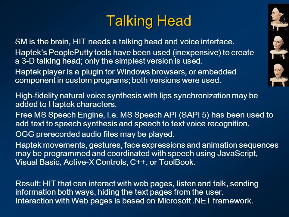 Talking Head SM is the brain, HIT needs a talking head and voice interface. Hapteks PeoplePutty tools have been used (inexpensive) to create a 3-D tal