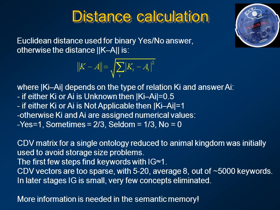 Distance calculation Euclidean distance used for binary Yes/No answer, otherwise the distance ||K–A|| is: where |Ki–Ai| depends on the type of relation Ki and answer Ai: - if either Ki or Ai is Unknown then |Ki–Ai|=0.5 - if either Ki or Ai is Not Applicable then |Ki–Ai|=1 - -otherwise Ki and Ai are assigned numerical values: - -Yes=1, Sometimes = 2/3, Seldom = 1/3, No = 0 CDV matrix for a single ontology reduced to animal kingdom was initially used to avoid storage size problems.