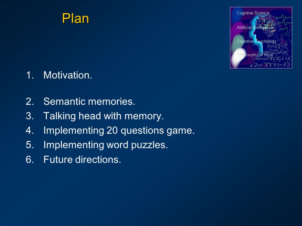 Plan 1.Motivation. 2.Semantic memories. 3.Talking head with memory. 4.Implementing 20 questions game. 5.Implementing word puzzles. 6.Future directions