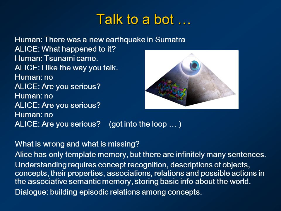 Talk to a bot … Human: There was a new earthquake in Sumatra ALICE: What happened to it? Human: Tsunami came. ALICE: I like the way you talk. Human: n