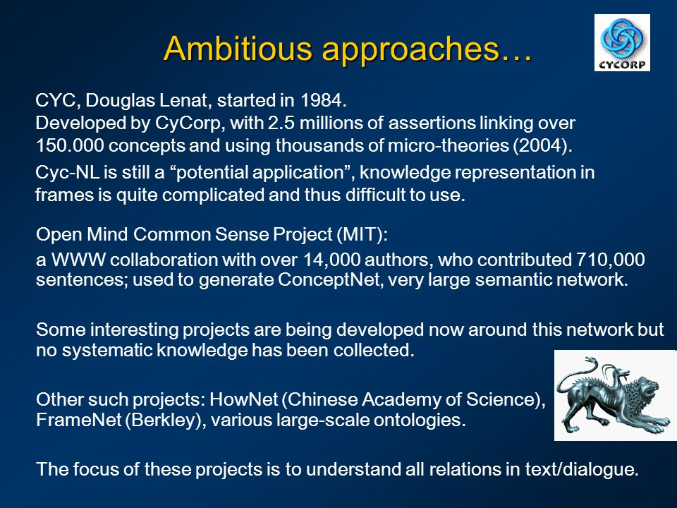 Ambitious approaches… CYC, Douglas Lenat, started in 1984. Developed by CyCorp, with 2.5 millions of assertions linking over 150.000 concepts and usin