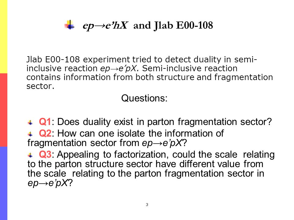 3 epehX and Jlab E00-108 Jlab E00-108 experiment tried to detect duality in semi- inclusive reaction ep epX. Semi-inclusive reaction contains informat