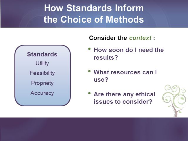 How Standards Inform the Choice of Methods Consider the context : How soon do I need the results? What resources can I use? Are there any ethical issu