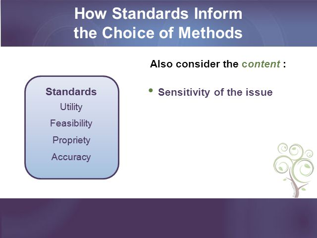 How Standards Inform the Choice of Methods Also consider the content : Sensitivity of the issue Standards Utility Feasibility Propriety Accuracy Stand