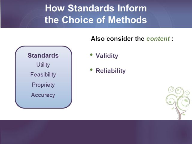 How Standards Inform the Choice of Methods Also consider the content : Validity Reliability Standards Utility Feasibility Propriety Accuracy Standards