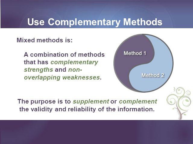 Use Complementary Methods Mixed methods is: A combination of methods that has complementary strengths and non- overlapping weaknesses. The purpose is