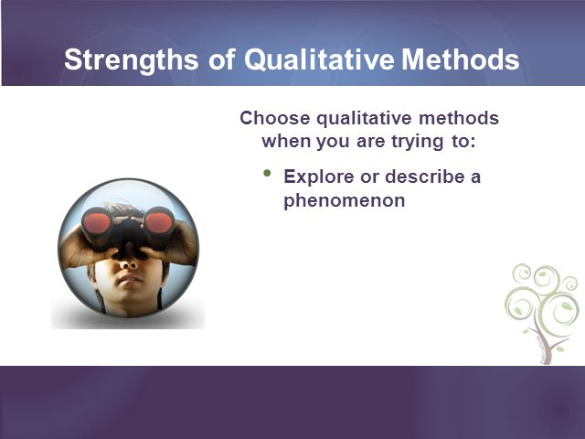 Strengths of Qualitative Methods Choose qualitative methods when you are trying to: Explore or describe a phenomenon
