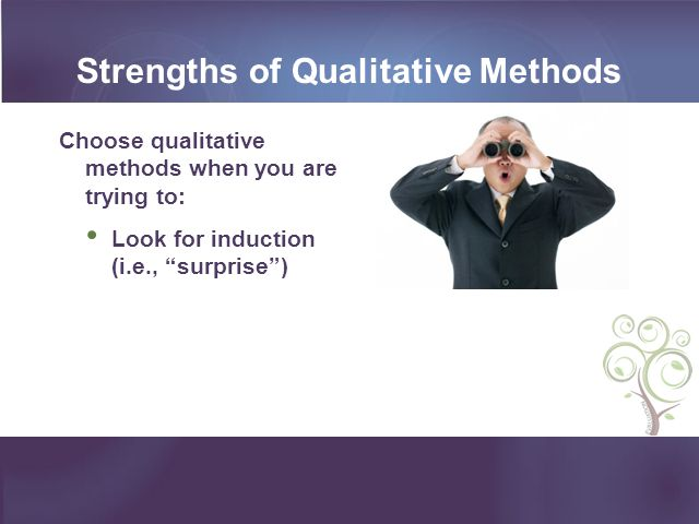 Strengths of Qualitative Methods Choose qualitative methods when you are trying to: Look for induction (i.e., surprise)