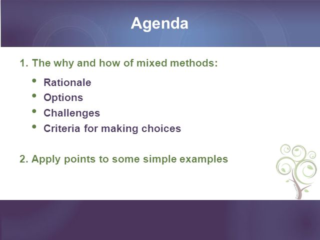 Agenda 1. The why and how of mixed methods: Rationale Options Challenges Criteria for making choices 2. Apply points to some simple examples