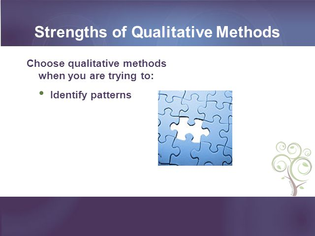 Strengths of Qualitative Methods Choose qualitative methods when you are trying to: Identify patterns