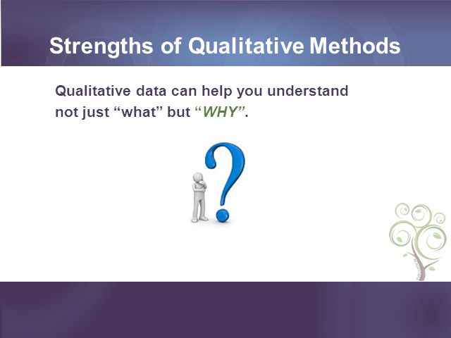 Strengths of Qualitative Methods Qualitative data can help you understand not just what but WHY.