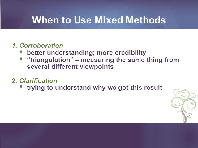 When to Use Mixed Methods 1. Corroboration better understanding; more credibility triangulation – measuring the same thing from several different view