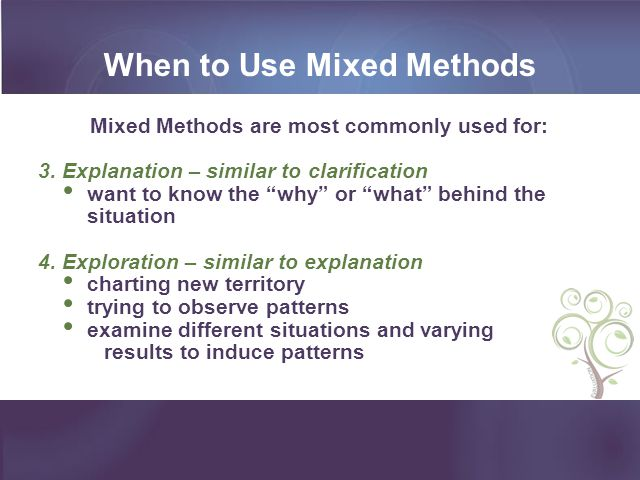 When to Use Mixed Methods Mixed Methods are most commonly used for: 3. Explanation – similar to clarification want to know the why or what behind the
