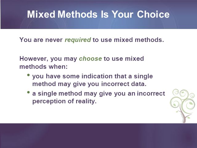 Mixed Methods Is Your Choice You are never required to use mixed methods. However, you may choose to use mixed methods when: you have some indication
