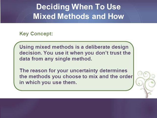 Deciding When To Use Mixed Methods and How Key Concept: Using mixed methods is a deliberate design decision. You use it when you dont trust the data f