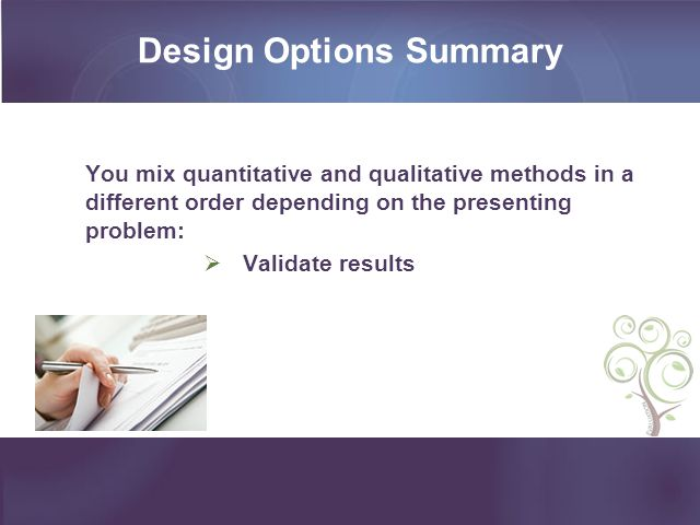 Design Options Summary You mix quantitative and qualitative methods in a different order depending on the presenting problem: Validate results
