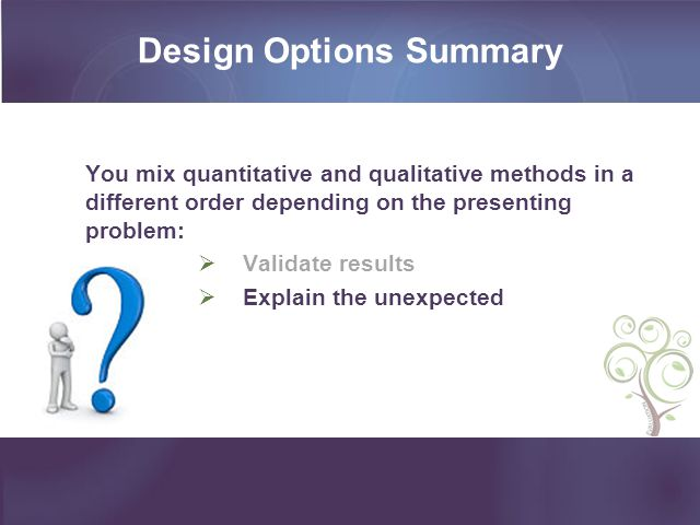 Design Options Summary You mix quantitative and qualitative methods in a different order depending on the presenting problem: Validate results Explain