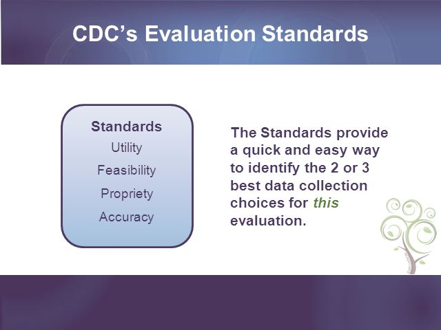 CDCs Evaluation Standards The Standards provide a quick and easy way to identify the 2 or 3 best data collection choices for this evaluation. Standard