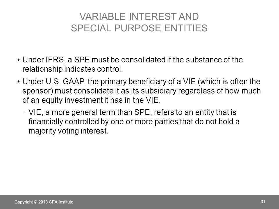 VARIABLE INTEREST AND SPECIAL PURPOSE ENTITIES Under IFRS, a SPE must be consolidated if the substance of the relationship indicates control.
