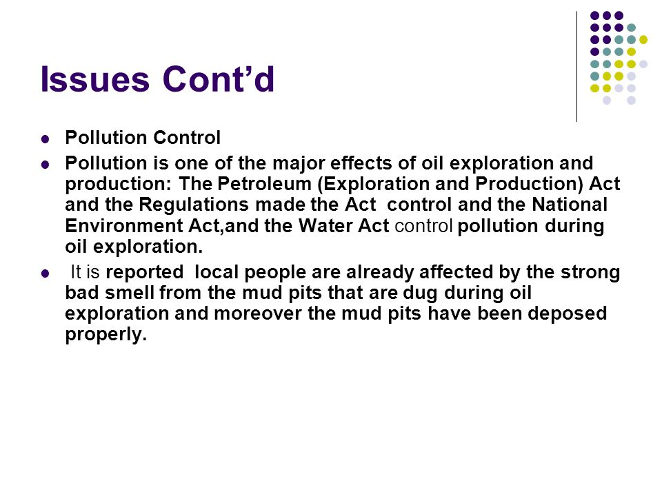 Issues Contd Pollution Control Pollution is one of the major effects of oil exploration and production: The Petroleum (Exploration and Production) Act and the Regulations made the Act control and the National Environment Act,and the Water Act control pollution during oil exploration.