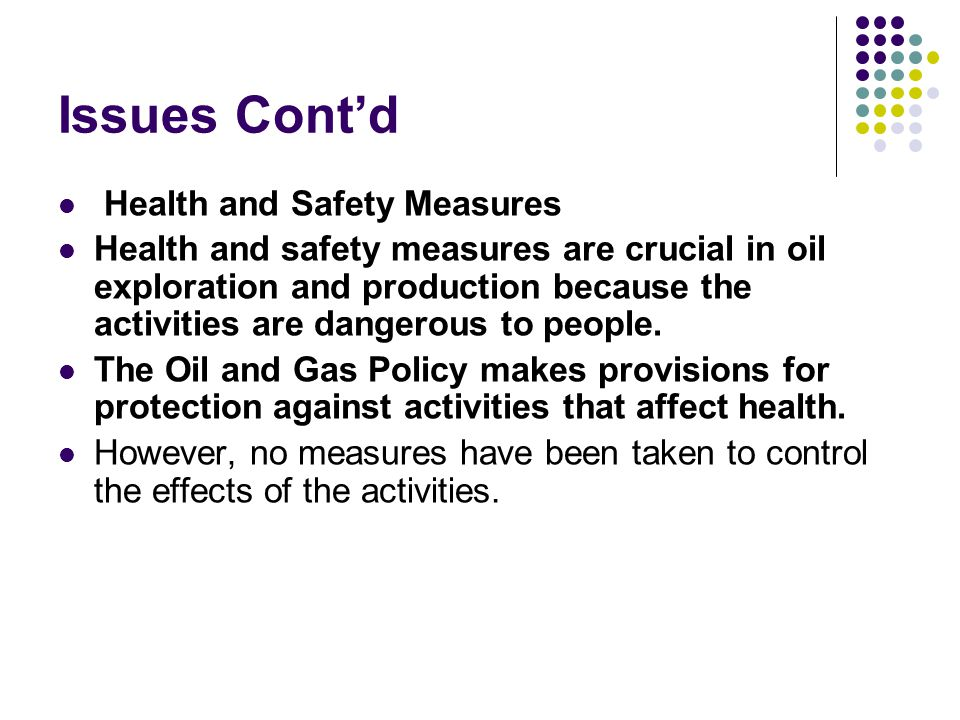 Issues Contd Health and Safety Measures Health and safety measures are crucial in oil exploration and production because the activities are dangerous to people.