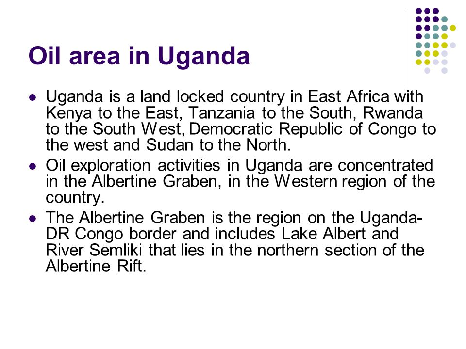 Oil area in Uganda Uganda is a land locked country in East Africa with Kenya to the East, Tanzania to the South, Rwanda to the South West, Democratic Republic of Congo to the west and Sudan to the North.