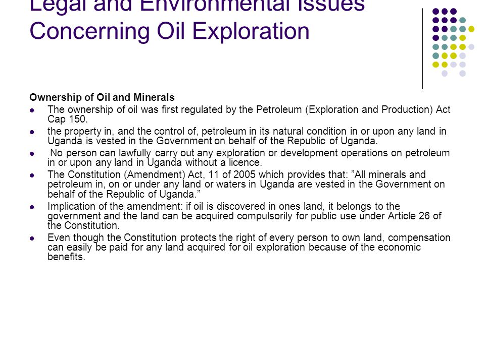 Legal and Environmental Issues Concerning Oil Exploration Ownership of Oil and Minerals The ownership of oil was first regulated by the Petroleum (Exploration and Production) Act Cap 150.